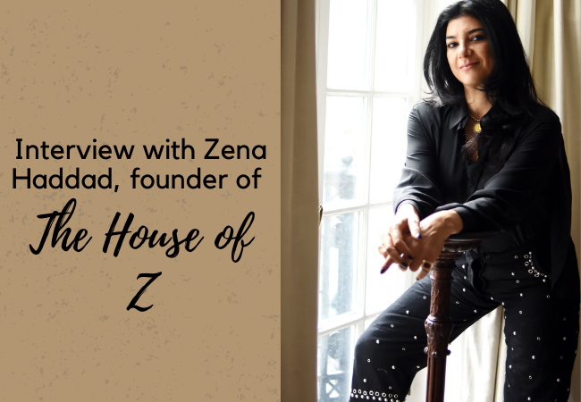 An Interview with Zena Haddad, Founder of The House of Z